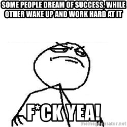 Fuck Yeah - Some people dream of success, while other wake up and work hard at it f*CK yea!