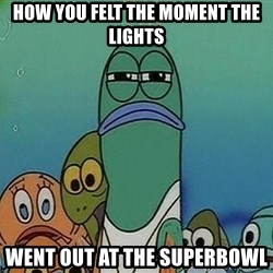 Serious Fish Spongebob - how you felt the moment the lights went out at the superbowl
