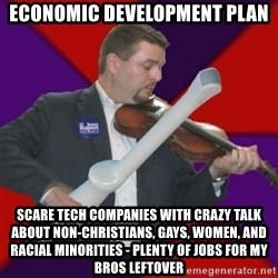 FiddlingRapert - Economic development plan scare tech companies with crazy talk about non-christians, gays, women, and racial minorities - plenty of jobs for my bros leftover