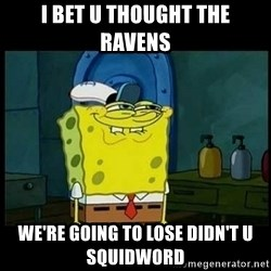 Don't you, Squidward? - I BET U THOUGHT THE RAVENS  WE'RE GOING TO LOSE DIDN'T U SQUIDWORD