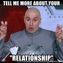 "dr. evil quote - Tell me more about your ""Relationship"""