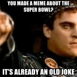 Gladiator downvote - you made a meme about the super bowl? it's already an old joke
