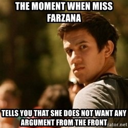 Disturbed David - the moment when miss farzana  tells you that she does not want any argument from the front