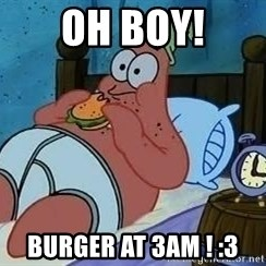 Patrick Star 3 am - OH BOY! BURGER at 3am ! :3