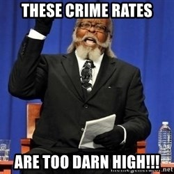 Rent is too dam high - These crime rates are too darn high!!!