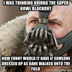 Bane - I was thinking duirng the super bowl blackout, How funny would it have if someone dressed up as bane walked onto the field.