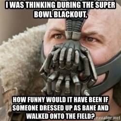 Bane - I was thinking during the super bowl blackout, How funny would it have been if someone dressed up as bane and walked onto the field?