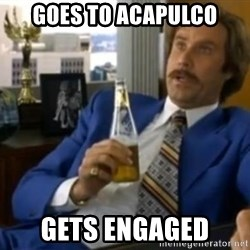 That escalated quickly-Ron Burgundy - Goes to Acapulco Gets engaged