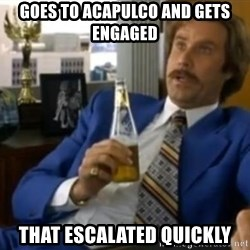 That escalated quickly-Ron Burgundy - goes to acapulco and gets engaged that escalated quickly