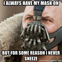 Bane - I always have my mask on but for some reason i never sneeze