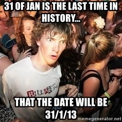 Sudden Realization Ralph - 31 of Jan is the last time in history... that the date will be 31/1/13