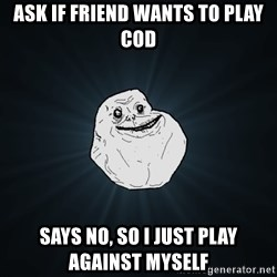 Forever Alone - ask if friend wants to play COD says no, so i just play against myself