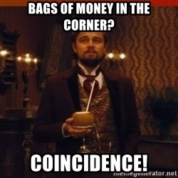 you had my curiosity dicaprio - Bags of money in the corner? COINCIDENCE!