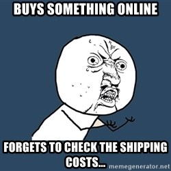 Y U No - buys something online forgets to check the shipping costs...