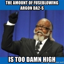 Too damn high - The amount of fuseblowing Argon Da2-s is too damn high
