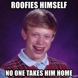 Bad Luck Brian - roofies himself no one takes him home