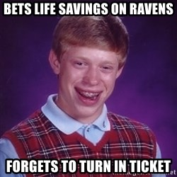 Bad Luck Brian - bets life savings on ravens forgets to turn in ticket