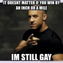 vin diesel  - It doesnt matter if you win by an inch or a mile im still gay