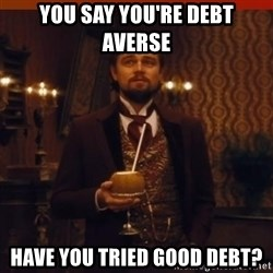 you had my curiosity dicaprio - You say you're Debt averse Have you tried good debt?