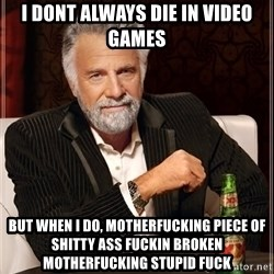 The Most Interesting Man In The World - I DONT ALWAYS DIE IN VIDEO GAMES BUT WHEN I DO, MOTHERFUCKING PIECE OF SHITTY ASS FUCKIN BROKEN MOTHERFUCKING STUPID FUCK