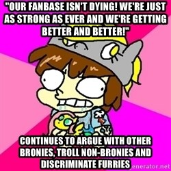 "rabid idiot brony - ""our fanbase isn't dying! we're just as strong as ever and we're getting better and better!"" continues to argue with other bronies, troll non-bronies and discriminate furries"