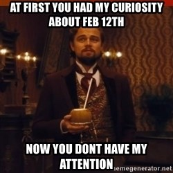 you had my curiosity dicaprio - At first you had my curiosity about feb 12th now you dont have my attention