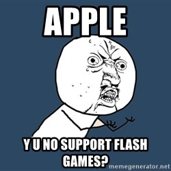 Y U No - apple y u no support flash games?