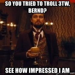 you had my curiosity dicaprio - so you tried to troll 3tw, bernd? see how impressed i am