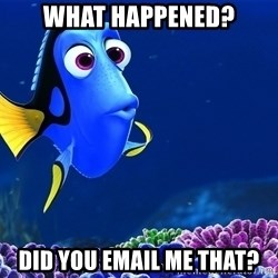 Forgetful Dori - WHat happened? did you email me that?
