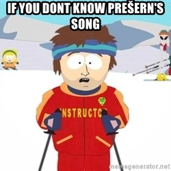 You're gonna have a bad time - If you dont know prešern's song