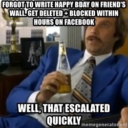 That escalated quickly-Ron Burgundy - forgot to write happy bday on friend's wall. get deleted + Blocked within hours on facebook well, that escalated quickly
