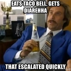 That escalated quickly-Ron Burgundy - Eats Taco Bell, gets dIarehha That escalated Quickly