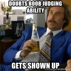 That escalated quickly-Ron Burgundy - doubts boob judging ability gets shown up