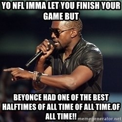 Kanye - Yo NFL IMMa LET YOU FINISH YOUR GAME but BEYONCE HAD ONE OF THE BEST HALFTIMES OF ALL TIME OF ALL TIME.OF ALL TIME!!