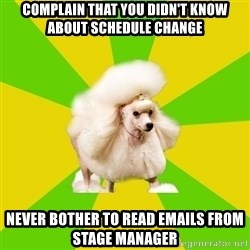 Pretentious Theatre Kid Poodle - complain that you didn't know about schedule change never bother to read emails from stage manager