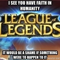 League of legends - I see you have faith in humanity it would be a shame if something were to happen to it