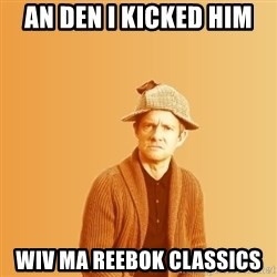 TIPICAL ABSURD - AN DEN I KICKED HIM  WIV MA REEBOK CLASSICS