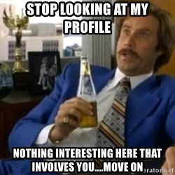 That escalated quickly-Ron Burgundy - stop looking at my profile nothing interesting here that involves you....move on