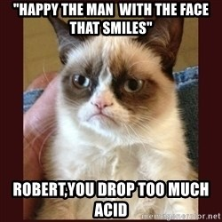 "Tard the Grumpy Cat - ""Happy the man  With the face that smiles"" ROBERT,YOU DROP TOO MUCH ACID"