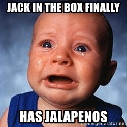 Crying Baby - jack in the box finally has Jalapenos