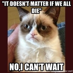 "Tard the Grumpy Cat - ""It doesn't matter if we all die"" NO,I CAN'T WAIT"