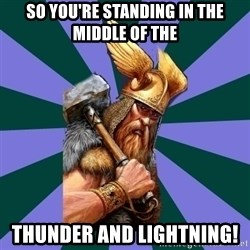 Thor man - So you're standing in the middle of the thunder and lightning!