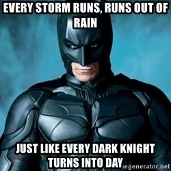 Blatantly Obvious Batman - every storm runs, runs out of rain just like every Dark Knight turns into day