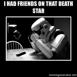 Sad Trooper - I had Friends on that death star