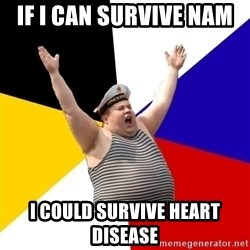 Patriot - IF I CAN SURVIVE NAM  I COULD SURVIVE HEART DISEASE