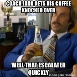 That escalated quickly-Ron Burgundy - COACH JAKO GETS HIS COFFEE KNOCKED OVER  WELL THAT ESCALATED QUICKLY