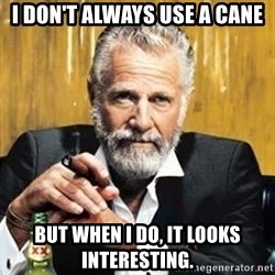 The Most Interesting Man In The World - i don't always use a cane but when i do, it looks interesting.