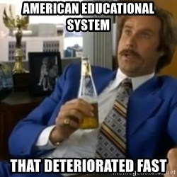 That escalated quickly-Ron Burgundy - American Educational system That deteriorated fast