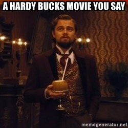 you had my curiosity dicaprio - A HARDY BUCKS MOVIE YOU SAY