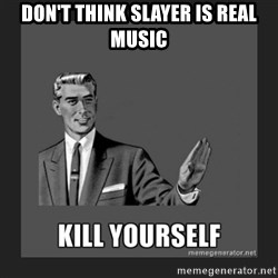 kill yourself guy - don't think slayer is real music